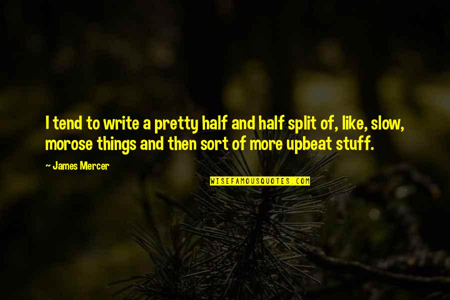 Upbeat Quotes By James Mercer: I tend to write a pretty half and