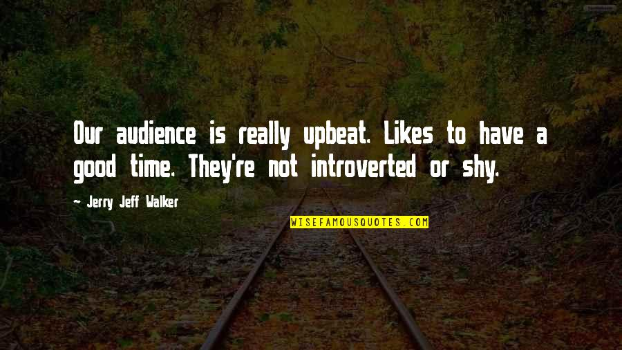 Upbeat Quotes By Jerry Jeff Walker: Our audience is really upbeat. Likes to have
