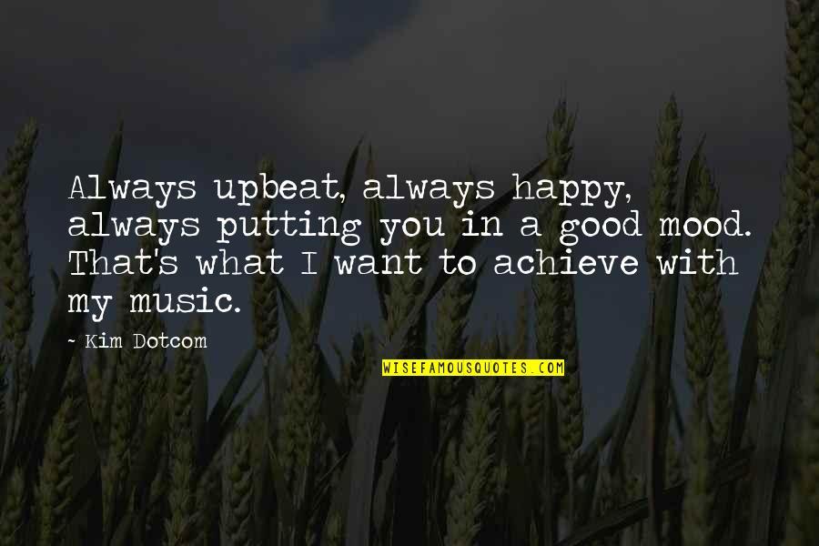 Upbeat Quotes By Kim Dotcom: Always upbeat, always happy, always putting you in