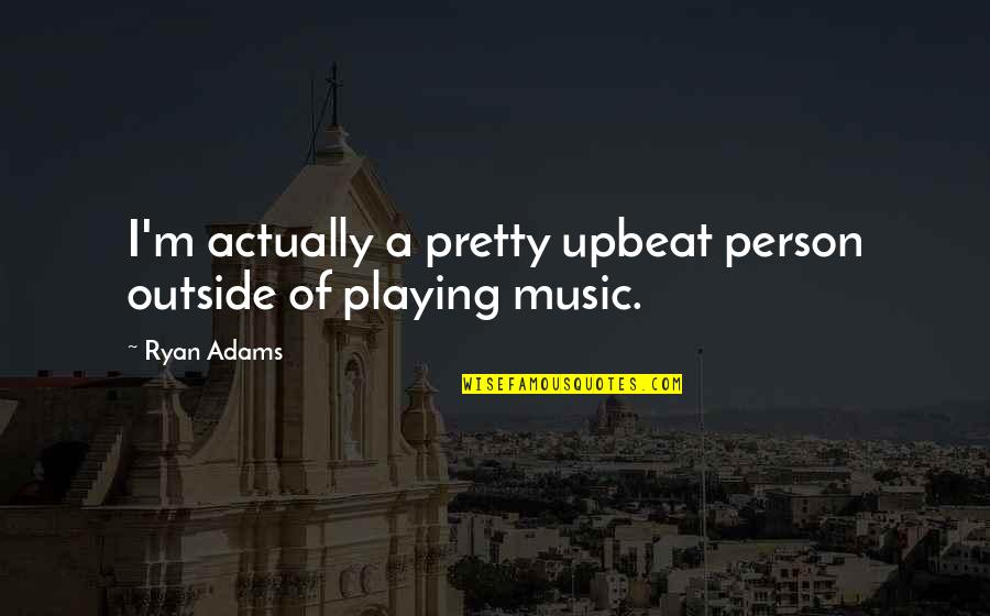 Upbeat Quotes By Ryan Adams: I'm actually a pretty upbeat person outside of
