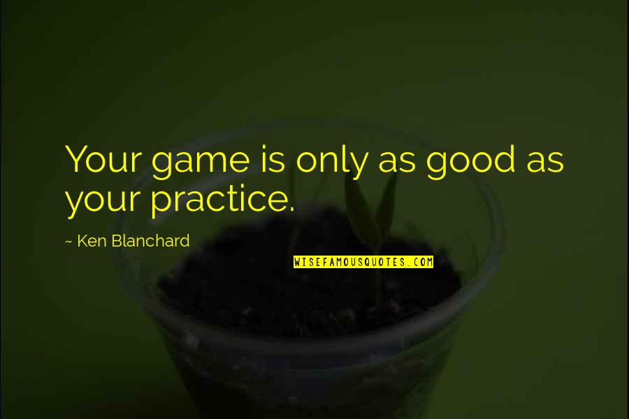 Updated Work Quotes By Ken Blanchard: Your game is only as good as your