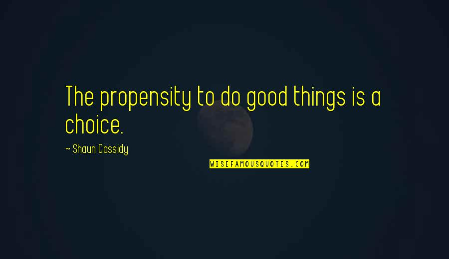 Updated Work Quotes By Shaun Cassidy: The propensity to do good things is a