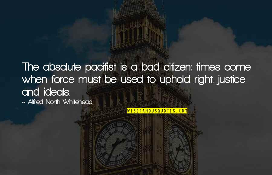 Uphold Quotes By Alfred North Whitehead: The absolute pacifist is a bad citizen; times