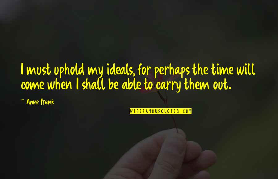 Uphold Quotes By Anne Frank: I must uphold my ideals, for perhaps the