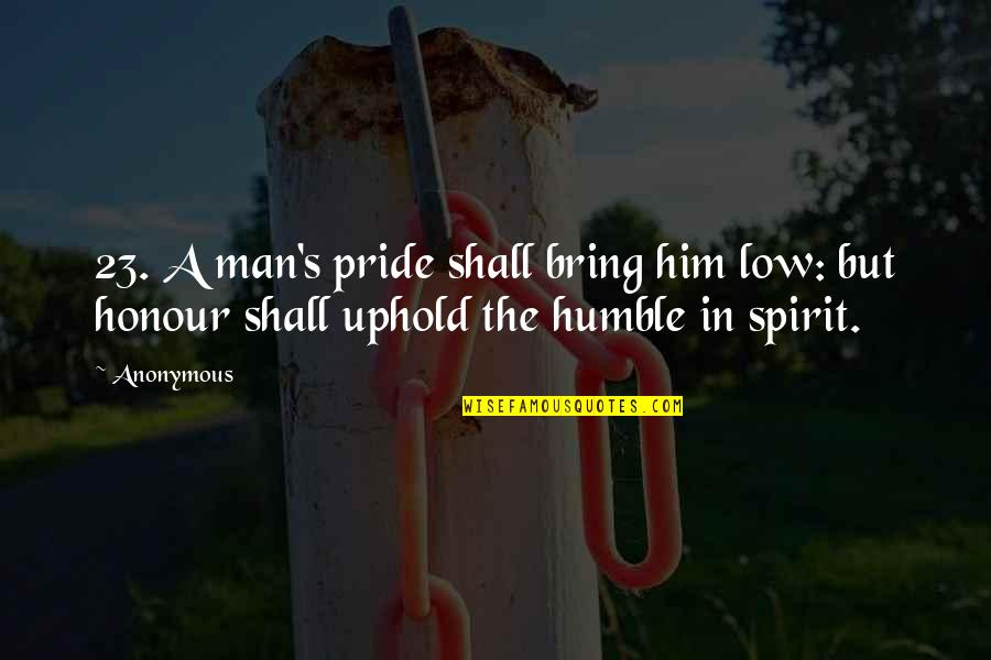 Uphold Quotes By Anonymous: 23. A man's pride shall bring him low: