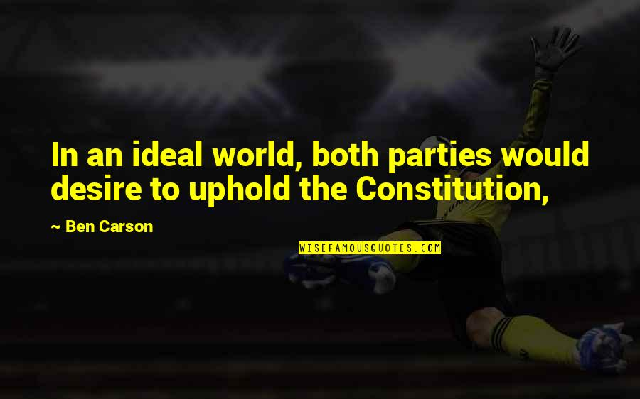 Uphold Quotes By Ben Carson: In an ideal world, both parties would desire