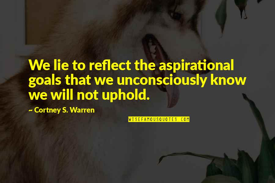 Uphold Quotes By Cortney S. Warren: We lie to reflect the aspirational goals that