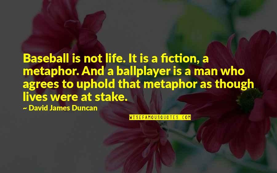 Uphold Quotes By David James Duncan: Baseball is not life. It is a fiction,