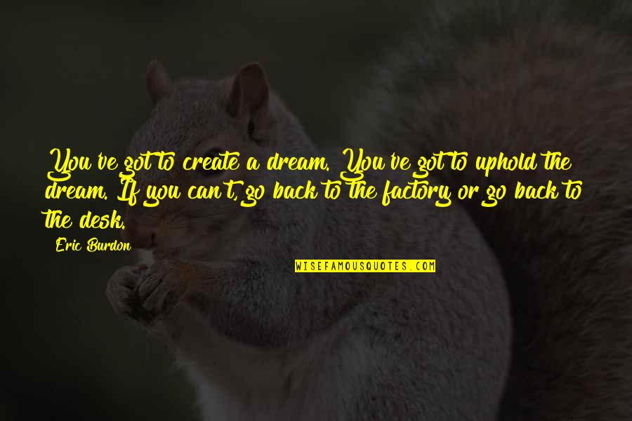 Uphold Quotes By Eric Burdon: You've got to create a dream. You've got