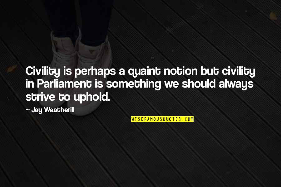 Uphold Quotes By Jay Weatherill: Civility is perhaps a quaint notion but civility