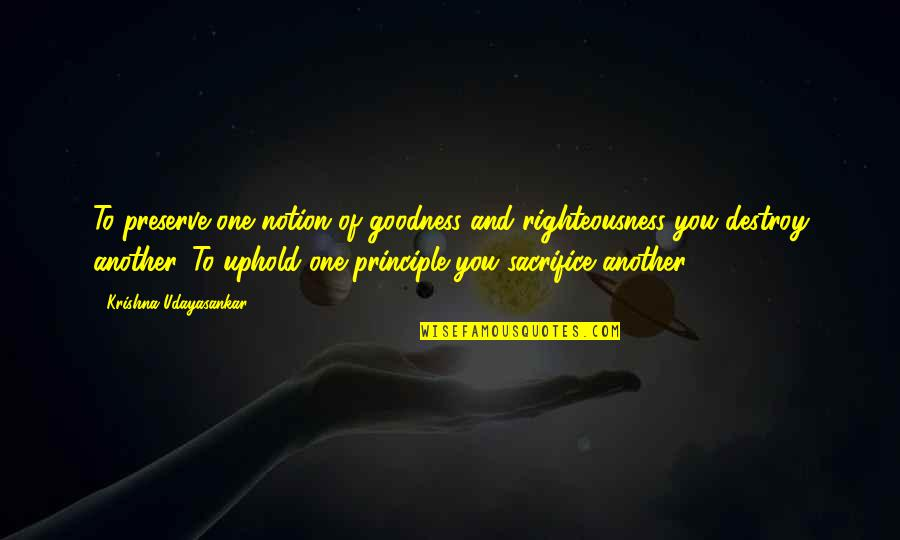 Uphold Quotes By Krishna Udayasankar: To preserve one notion of goodness and righteousness