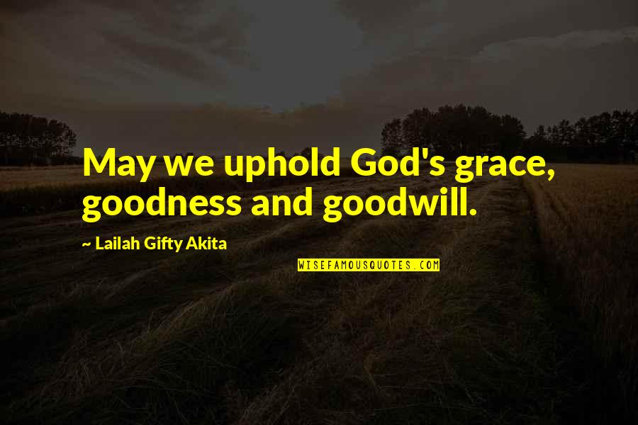 Uphold Quotes By Lailah Gifty Akita: May we uphold God's grace, goodness and goodwill.