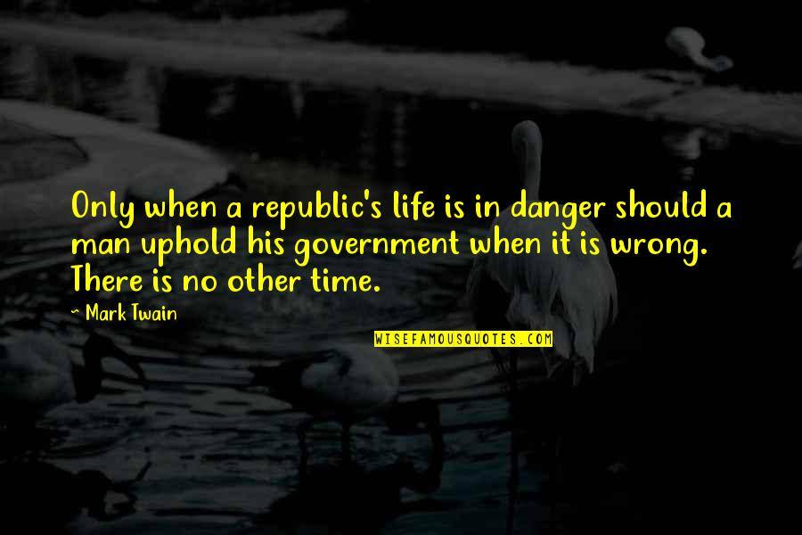 Uphold Quotes By Mark Twain: Only when a republic's life is in danger