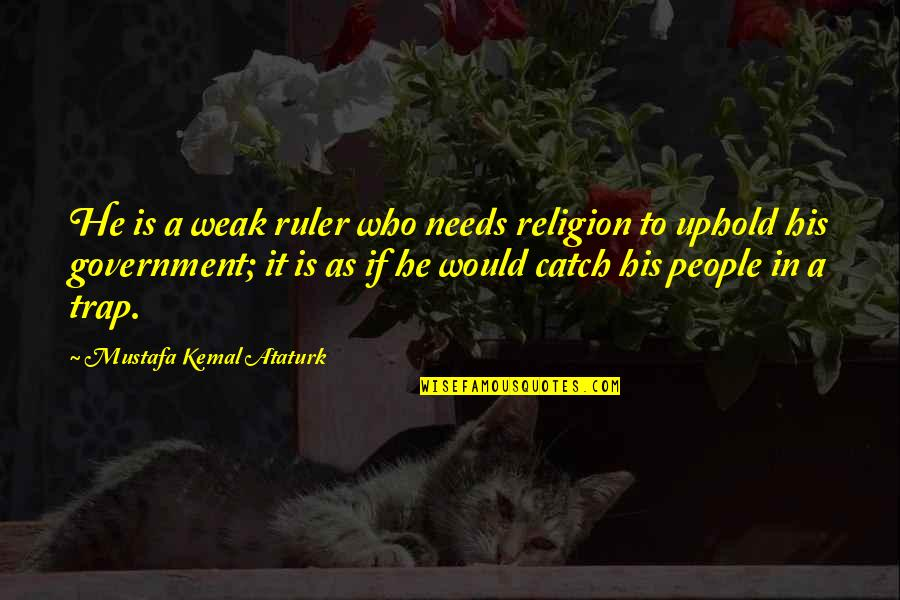 Uphold Quotes By Mustafa Kemal Ataturk: He is a weak ruler who needs religion