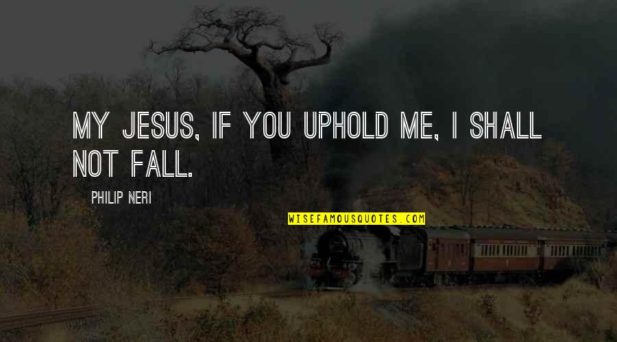 Uphold Quotes By Philip Neri: My Jesus, if you uphold me, I shall