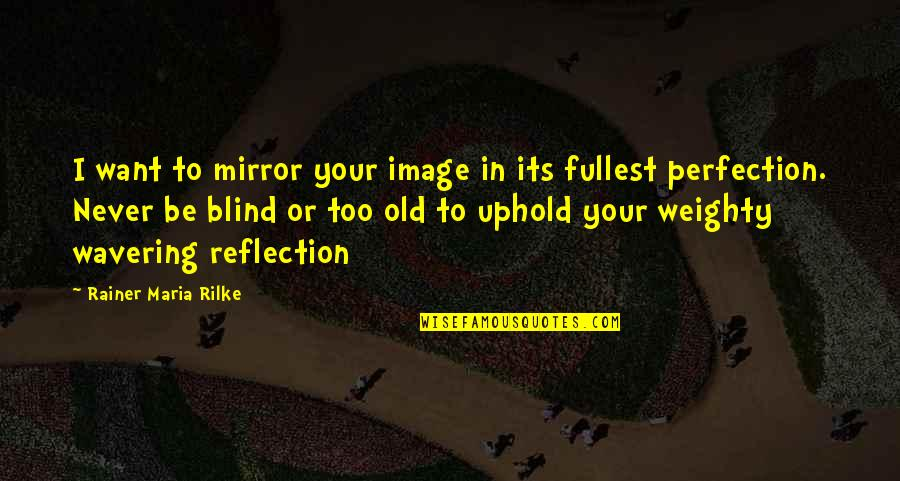 Uphold Quotes By Rainer Maria Rilke: I want to mirror your image in its