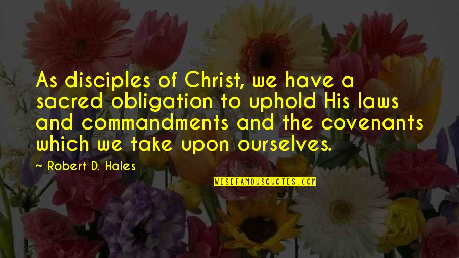 Uphold Quotes By Robert D. Hales: As disciples of Christ, we have a sacred