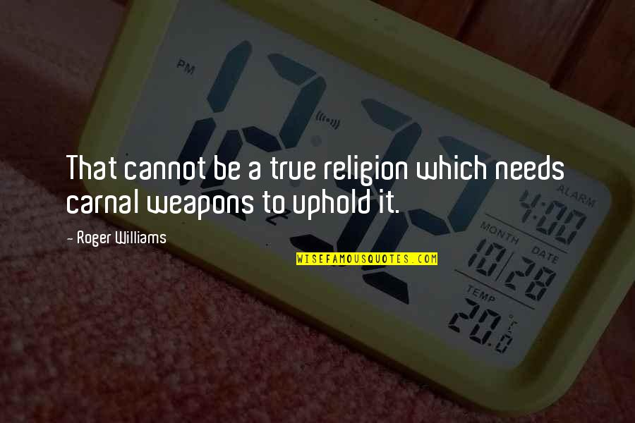 Uphold Quotes By Roger Williams: That cannot be a true religion which needs