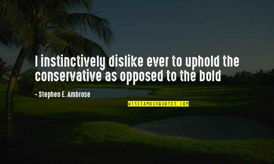 Uphold Quotes By Stephen E. Ambrose: I instinctively dislike ever to uphold the conservative