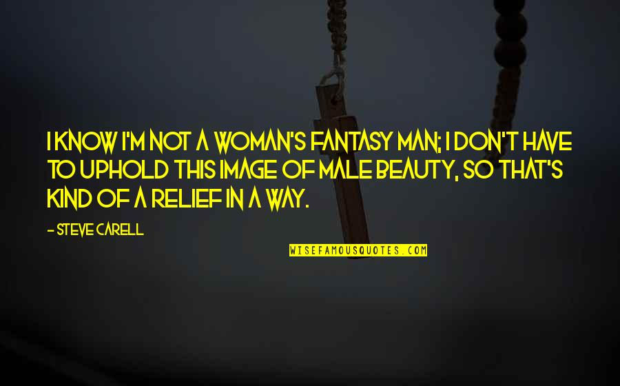 Uphold Quotes By Steve Carell: I know I'm not a woman's fantasy man;