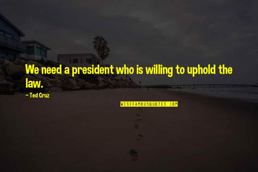 Uphold Quotes By Ted Cruz: We need a president who is willing to