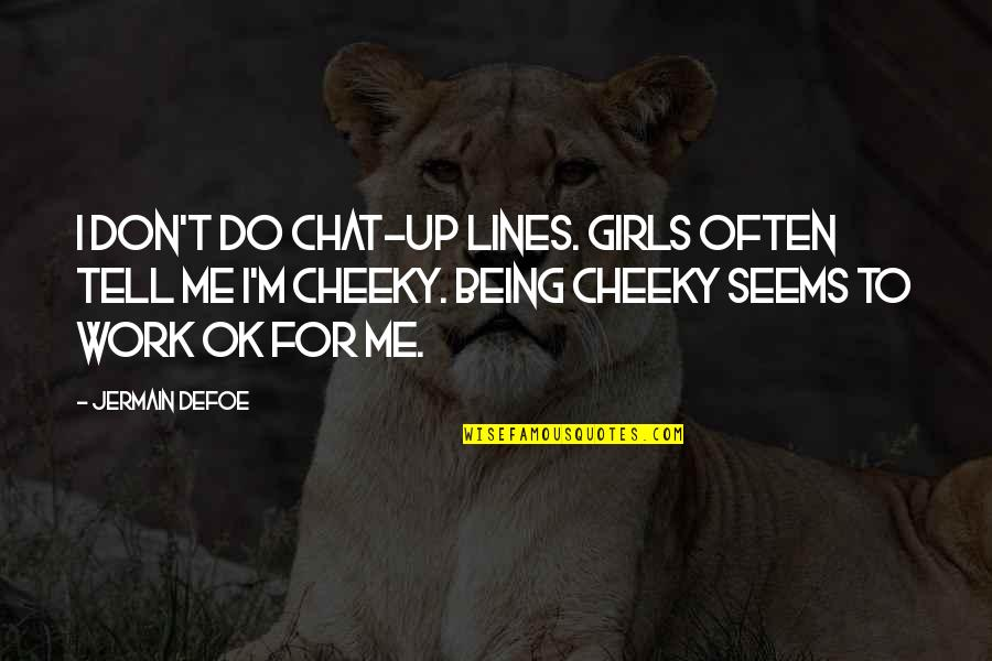 Upholstry Quotes By Jermain Defoe: I don't do chat-up lines. Girls often tell