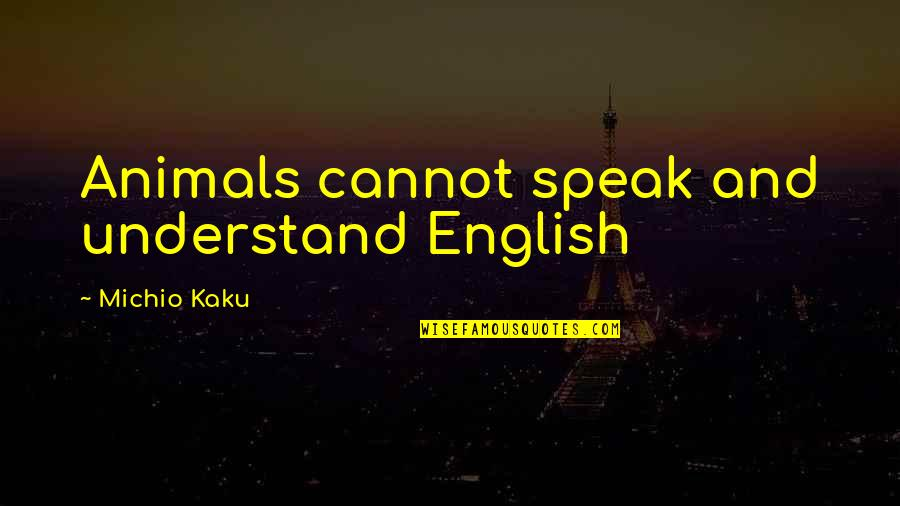 Upholstry Quotes By Michio Kaku: Animals cannot speak and understand English