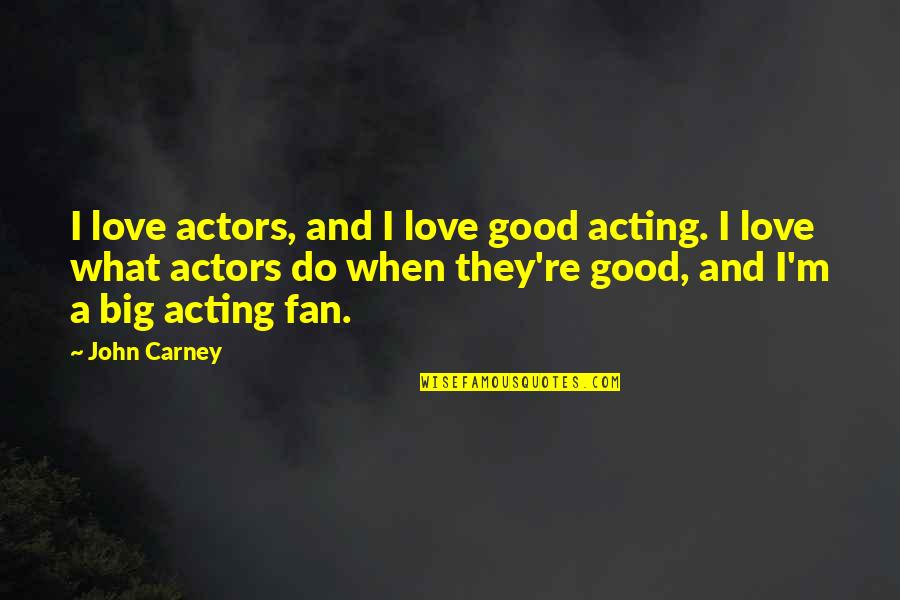 Ups And Downs Funny Quotes By John Carney: I love actors, and I love good acting.