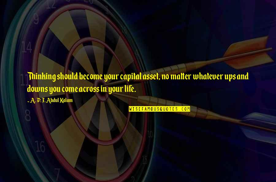 Ups Downs Quotes By A. P. J. Abdul Kalam: Thinking should become your capital asset, no matter