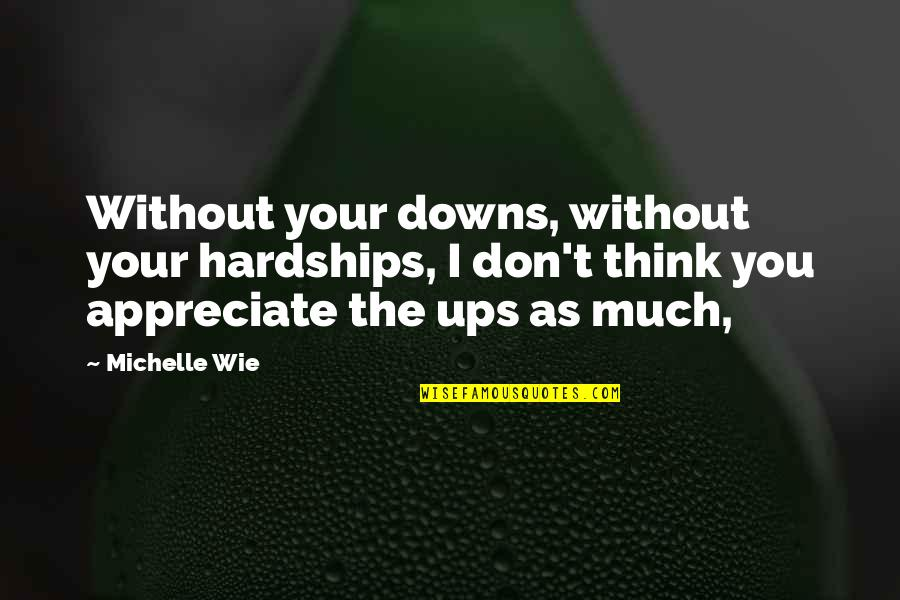 Ups Downs Quotes By Michelle Wie: Without your downs, without your hardships, I don't