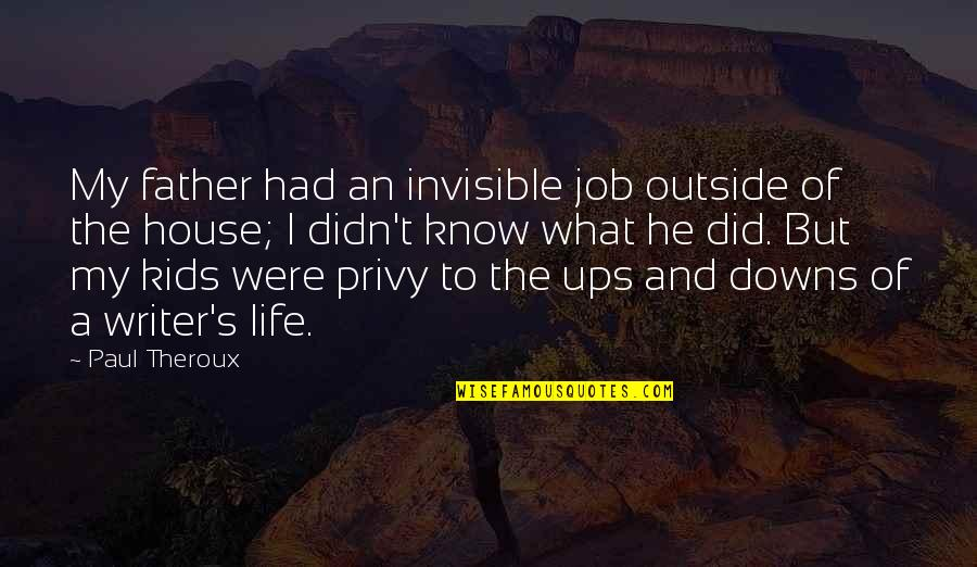 Ups Downs Quotes By Paul Theroux: My father had an invisible job outside of