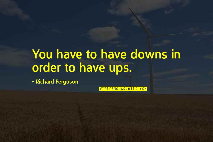 Ups Downs Quotes By Richard Ferguson: You have to have downs in order to