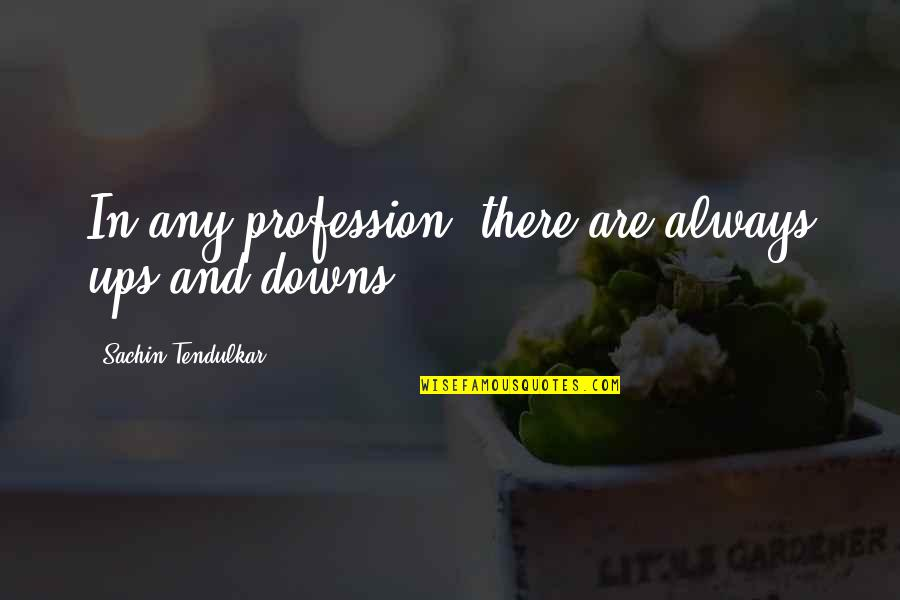 Ups Downs Quotes By Sachin Tendulkar: In any profession, there are always ups and