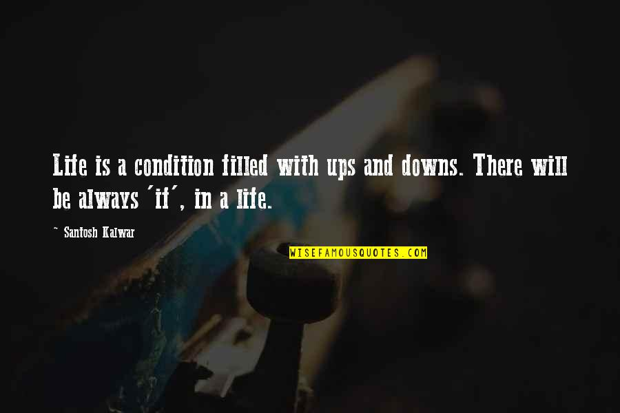 Ups Downs Quotes By Santosh Kalwar: Life is a condition filled with ups and