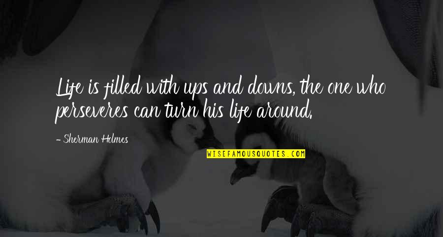 Ups Downs Quotes By Sherman Holmes: Life is filled with ups and downs, the