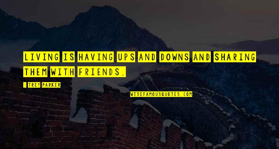Ups Downs Quotes By Trey Parker: Living is having ups and downs and sharing