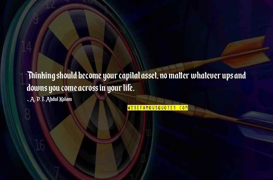 Ups N Downs In Life Quotes By A. P. J. Abdul Kalam: Thinking should become your capital asset, no matter