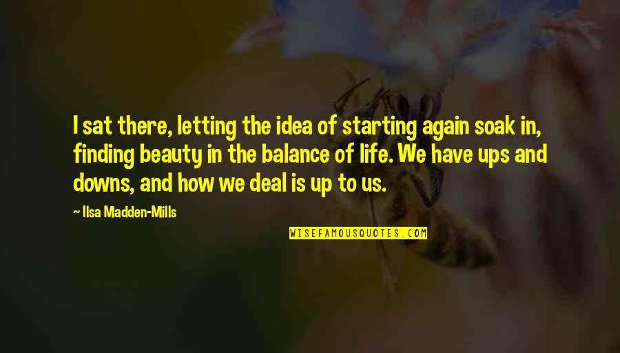 Ups N Downs In Life Quotes By Ilsa Madden-Mills: I sat there, letting the idea of starting