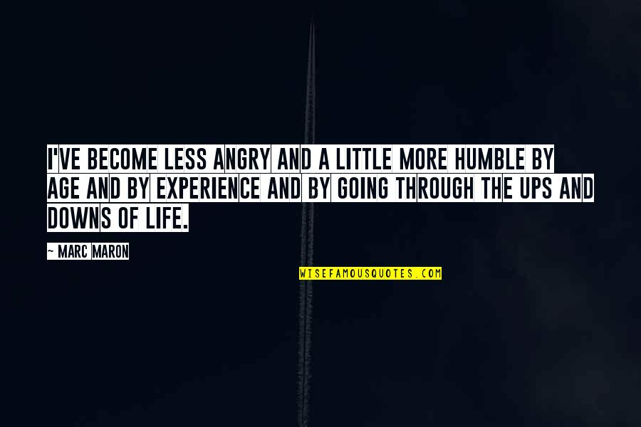 Ups N Downs In Life Quotes By Marc Maron: I've become less angry and a little more