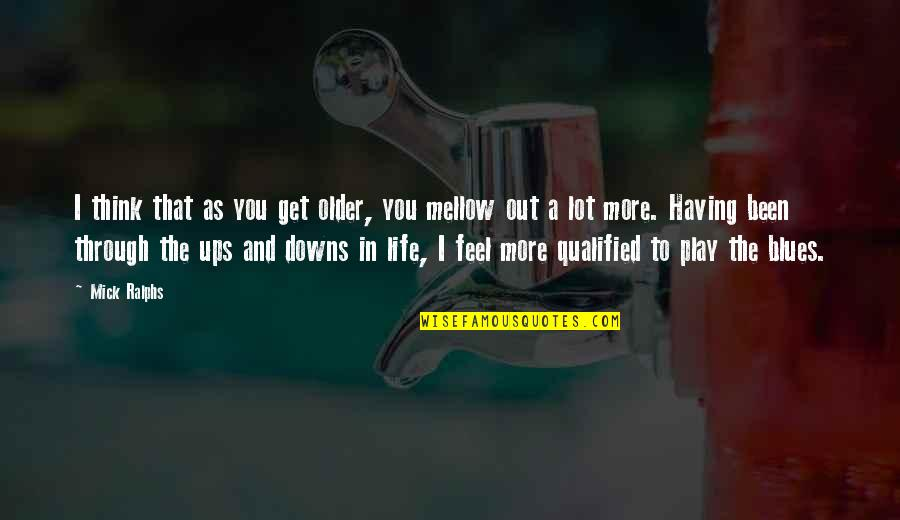 Ups N Downs In Life Quotes By Mick Ralphs: I think that as you get older, you