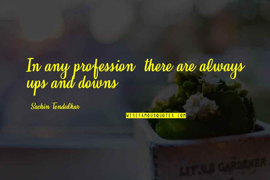 Ups N Downs In Life Quotes By Sachin Tendulkar: In any profession, there are always ups and