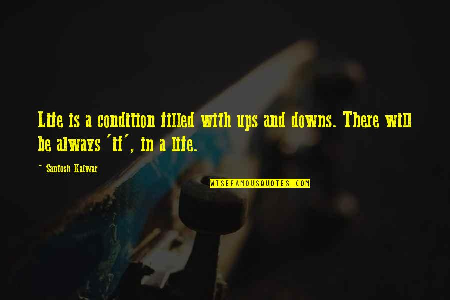 Ups N Downs In Life Quotes By Santosh Kalwar: Life is a condition filled with ups and