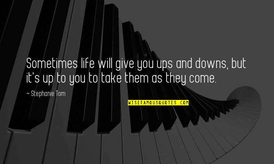 Ups N Downs In Life Quotes By Stephanie Tom: Sometimes life will give you ups and downs,
