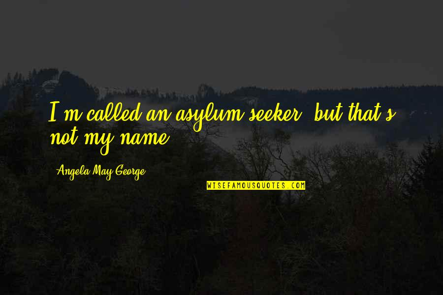 Ups Overnight Quotes By Angela May George: I'm called an asylum seeker, but that's not