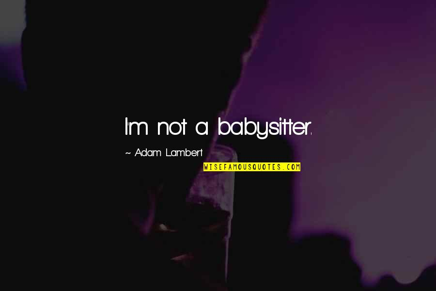 Upstaged Quotes By Adam Lambert: I'm not a babysitter.