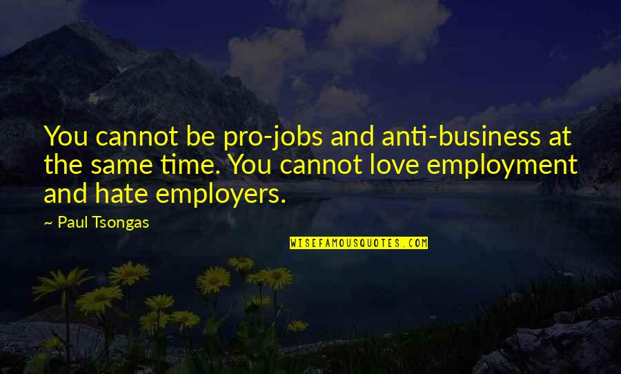 Upstaged Quotes By Paul Tsongas: You cannot be pro-jobs and anti-business at the
