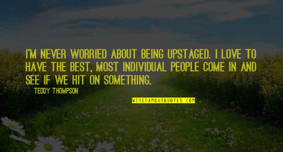 Upstaged Quotes By Teddy Thompson: I'm never worried about being upstaged. I love