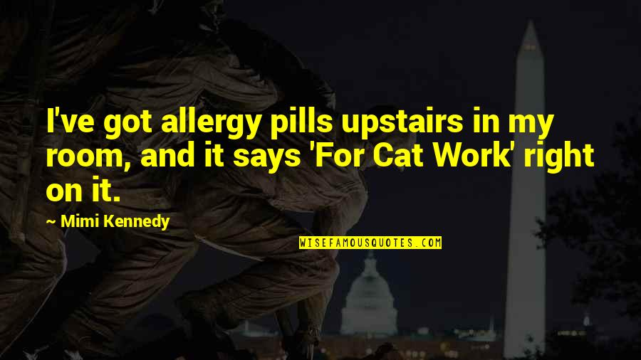 Upstairs Room Quotes By Mimi Kennedy: I've got allergy pills upstairs in my room,
