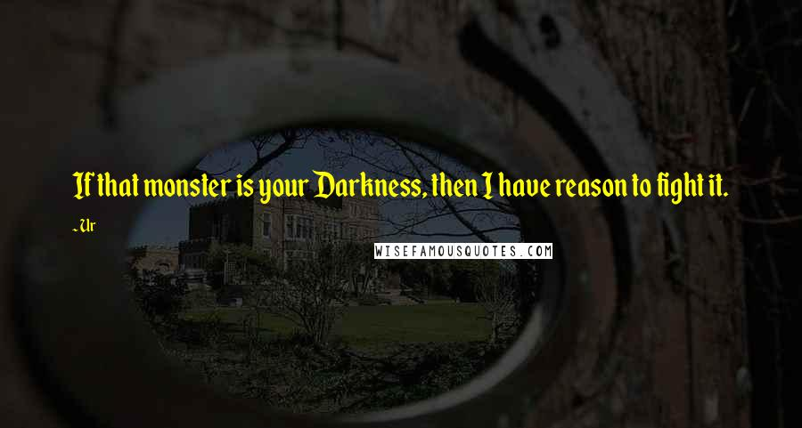 Ur quotes: If that monster is your Darkness, then I have reason to fight it.