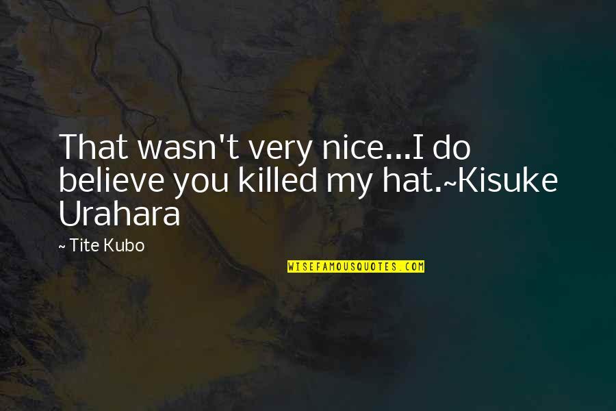Urahara Kisuke Quotes By Tite Kubo: That wasn't very nice...I do believe you killed